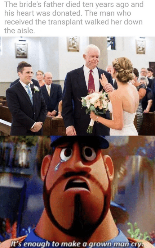 His Heart: The bride's father died ten years ago and  his heart was donated. The man who  received the transplant walked her down  the aisle.  it's enough to make a grown man cry