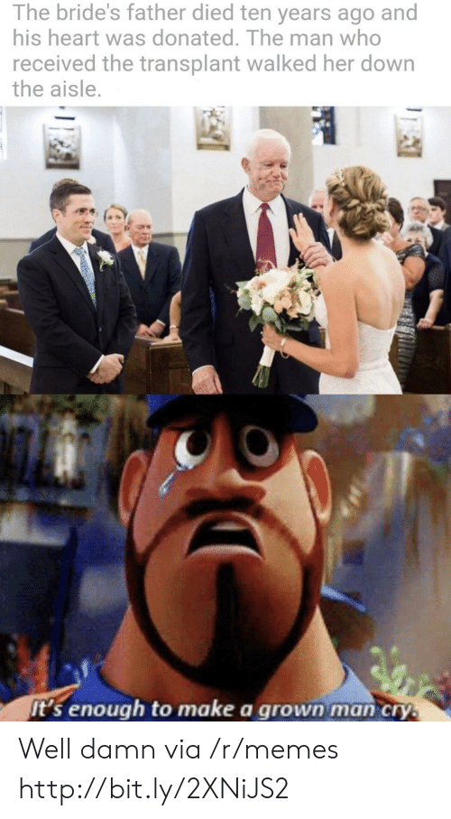 His Heart: The bride's father died ten years ago and  his heart was donated. The man who  received the transplant walked her down  the aisle.  it's enough to make a grown man cry. Well damn via /r/memes http://bit.ly/2XNiJS2