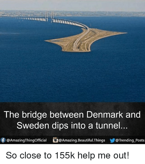 dips: The bridge between Denmark and  Sweden dips into a tunnel.  ⓕ@AmazingThingOfficial b@Amazing.Beautiful.Things y@Trending-Posts So close to 155k help me out!