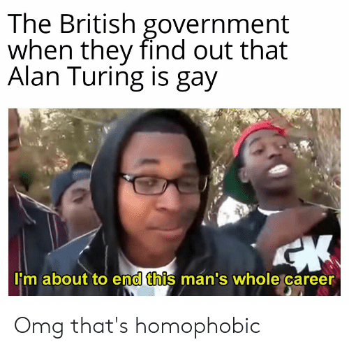 Omg, History, and British: The British government  when they find out that  Alan Turing is gay  lim about to end this mán's whole career  0 Omg that's homophobic
