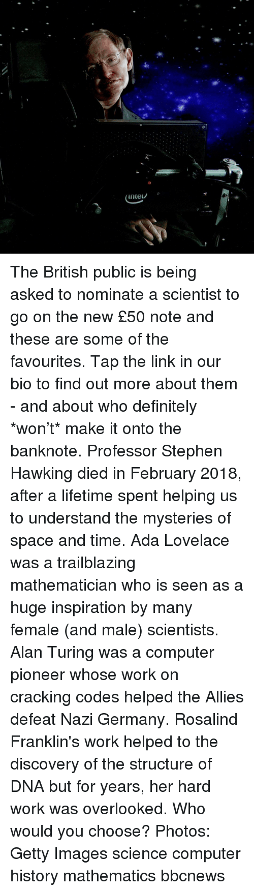 Definitely, Memes, and Stephen: The British public is being asked to nominate a scientist to go on the new £50 note and these are some of the favourites. Tap the link in our bio to find out more about them - and about who definitely *won't* make it onto the banknote. Professor Stephen Hawking died in February 2018, after a lifetime spent helping us to understand the mysteries of space and time. Ada Lovelace was a trailblazing mathematician who is seen as a huge inspiration by many female (and male) scientists. Alan Turing was a computer pioneer whose work on cracking codes helped the Allies defeat Nazi Germany. Rosalind Franklin's work helped to the discovery of the structure of DNA but for years, her hard work was overlooked. Who would you choose? Photos: Getty Images science computer history mathematics bbcnews