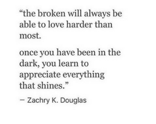 """Once You: """"the broken will always be  able to love harder than  most  once you have been in the  dark, you learn to  appreciate everything  that shines.""""  Zachry K. Douglas"""