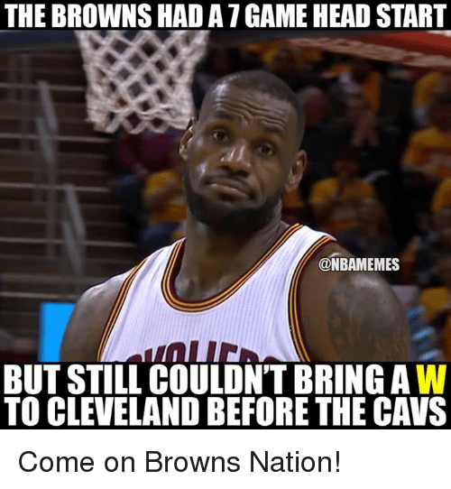 head start: THE BROWNS HAD ATGAME HEAD START  @NBAMEMES  BUT STILL COULDN'T BRINGAW  TO CLEVELAND BEFORE THE CAVS Come on Browns Nation!