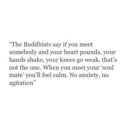 """Anxiety, Heart, and Soul: The Buddhists say if you meet  somebody and your heart pounds, your  hands shake, your knees go weak, that's  not the one. When you meet your 'soul  mate' you'll feel calm. No anxiety, no  agitation"""""""