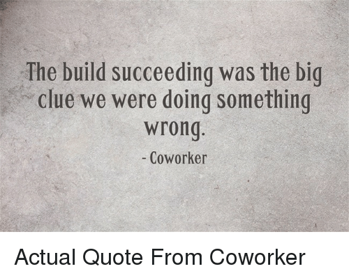 Succeeding: The build succeeding was the big  clue we were doing something  wrong  - Coworker Actual Quote From Coworker