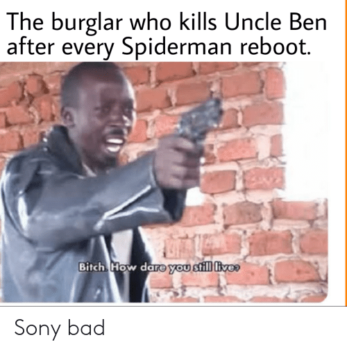 Spiderman: The burglar who kills Uncle Ben  after every Spiderman reboot.  Bitch How dare you still live Sony bad