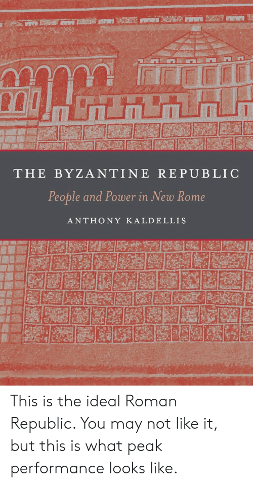 Power, Roman, and Rome: THE BYZANTINE REPUBLIC  People and Power in New Rome  ANTHONY KALDELLIS This is the ideal Roman Republic. You may not like it, but this is what peak performance looks like.