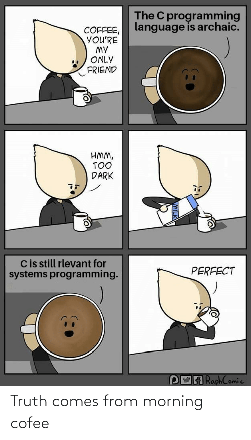 systems: The C programming  language is archaic.  COFFEE,  YOU'RE  MY  ONLY  FRIEND  HMM,  TOO  DARK  Cis still rlevant for  systems programming.  PERFECT  POA RaphComic Truth comes from morning cofee