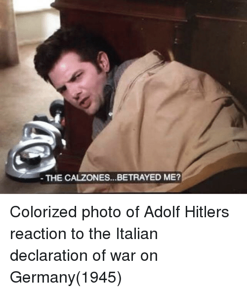 Declaration: THE CALZONES...BETRAYED ME? Colorized photo of Adolf Hitlers reaction to the Italian declaration of war on Germany(1945)