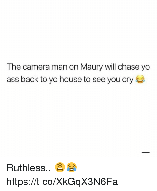 Ruthless: The camera man on Maury will chase yo  ass back to yo house to see you cry Ruthless.. 😩😂 https://t.co/XkGqX3N6Fa