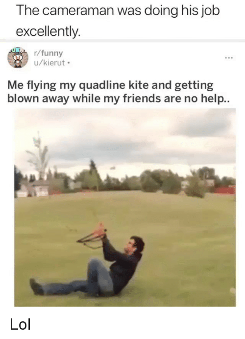 Friends, Funny, and Lol: The cameraman was doing his job  excellently  r/funny  u/kierut  Me flying my quadline kite and getting  blown away while my friends are no help.. Lol