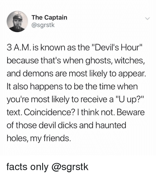 """u up: The Captain  @sgrstk  3 A.M. is known as the """"Devil's Hour""""  because that's when ghosts, witches,  and demons are most likely to appean  It also happens to be the time when  you're most likely to receive a """"U up?""""  text. Coincidence? I think not. Beware  of those devil dicks and hauntec  holes, my friends facts only @sgrstk"""