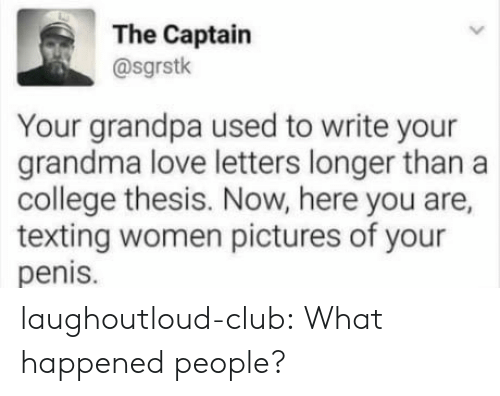 Love Letters: The Captain  @sgrstk  Your grandpa used to write your  grandma love letters longer than a  college thesis. Now, here you are,  texting women pictures of your  penis. laughoutloud-club:  What happened people?