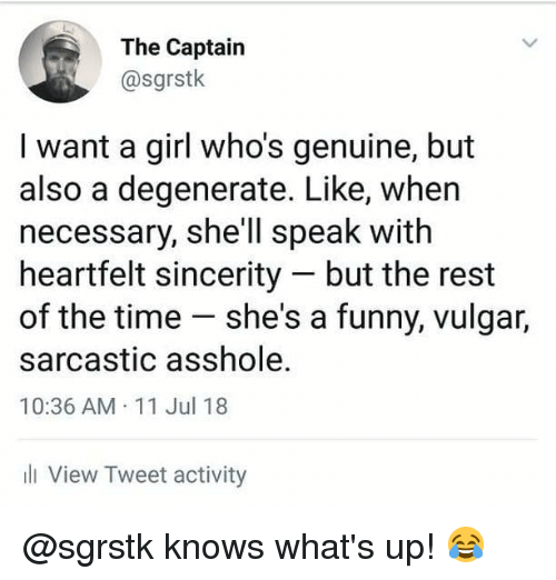 degenerate: The Captairn  @sgrstk  I want a girl who's genuine, but  also a degenerate. Like, when  necessary, she'll speak with  heartfelt sincerity but the rest  of the time she's a funny, vulgar,  sarcastic asshole.  10:36 AM 11 Jul 18  ll View Tweet activity @sgrstk knows what's up! 😂
