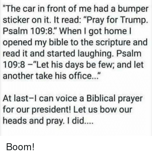 "Bible, Home, and Office: ""The car in front of me had a bumper  sticker on it. It read: ""Pray for Trump.  Psalm 109:8."" When I got home l  opened my bible to the scripture and  read it and started laughing. Psalm  109:8-""Let his days be few; and let  another take his office...""  At last-l can voice a Biblical prayer  for our president! Let us bow our  heads and pray. I did.. Boom!"