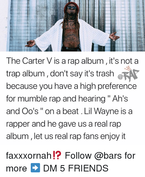"""ahs: The Carter V is a rap album, it's not a  trap album, don't say it's trash ø  because you have a high preference  for mumble rap and hearing """" Ah's  and Oo's"""" on a beat . Lil Wayne is a  rapper and he gave us a real rap  album, let us real rap fans enjoy it faxxxornah⁉️ Follow @bars for more ➡️ DM 5 FRIENDS"""