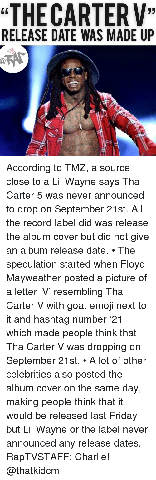 "Charlie, Emoji, and Floyd Mayweather: ""THE CARTERV""  RELEASE DATE WAS MADE UP According to TMZ, a source close to a Lil Wayne says Tha Carter 5 was never announced to drop on September 21st. All the record label did was release the album cover but did not give an album release date. • The speculation started when Floyd Mayweather posted a picture of a letter 'V' resembling Tha Carter V with goat emoji next to it and hashtag number '21' which made people think that Tha Carter V was dropping on September 21st. • A lot of other celebrities also posted the album cover on the same day, making people think that it would be released last Friday but Lil Wayne or the label never announced any release dates. RapTVSTAFF: Charlie! @thatkidcm"