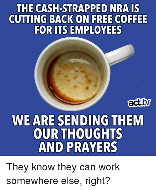Memes, Work, and Coffee: THE CASH-STRAPPED NRAIS  CUTTING BACK ON FREE COFFEE  FOR ITS EMPLOYEES  act.tv  WE ARE SENDING THEM  OUR THOUGHTS  AND PRAYERS They know they can work somewhere else, right?