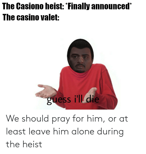 Being Alone, Casino, and Guess: The Casiono heist: *Finally announced*  The casino valet:  guess i'll die We should pray for him, or at least leave him alone during the heist
