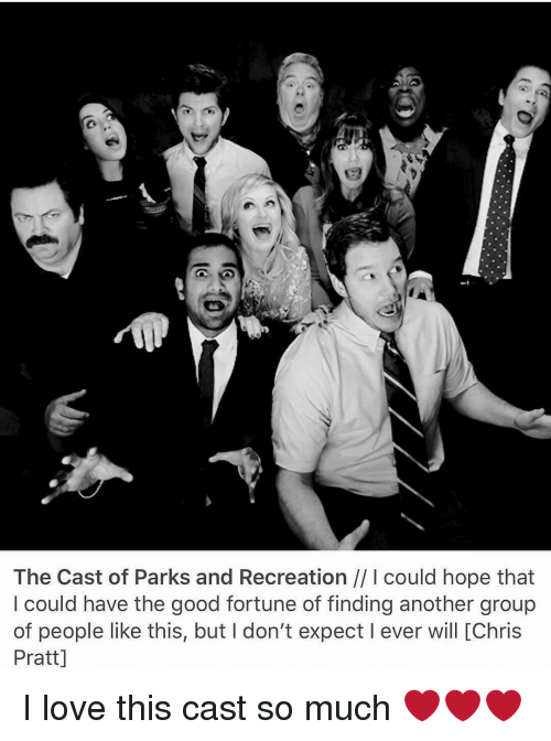 park and recreation: The Cast of Parks and Recreation l could hope that  could have the good fortune of finding another group  of people like this, but I don't expect l ever will IChris  Pratt] I love this cast so much ❤❤❤