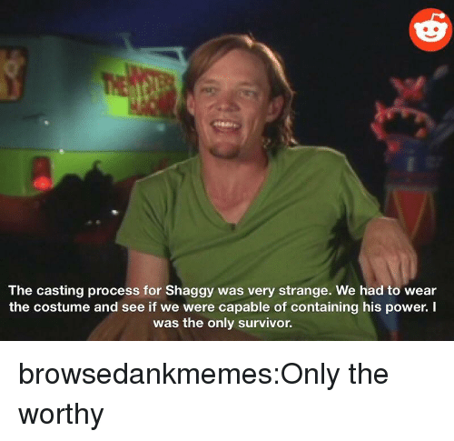 the casting: The casting process for Shaggy was very strange. We had to wear  the costume and see if we were capable of containing his power. I  was the only survivor. browsedankmemes:Only the worthy