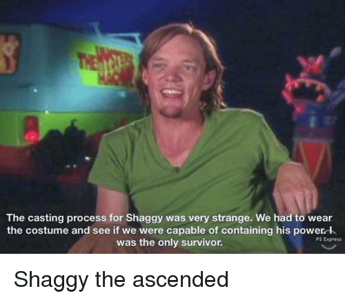 the casting: The casting process for Shaggy was very strange. We had to wear  the costume and see if we were capable of containing his power l  was the only survivor.  PS Express Shaggy the ascended