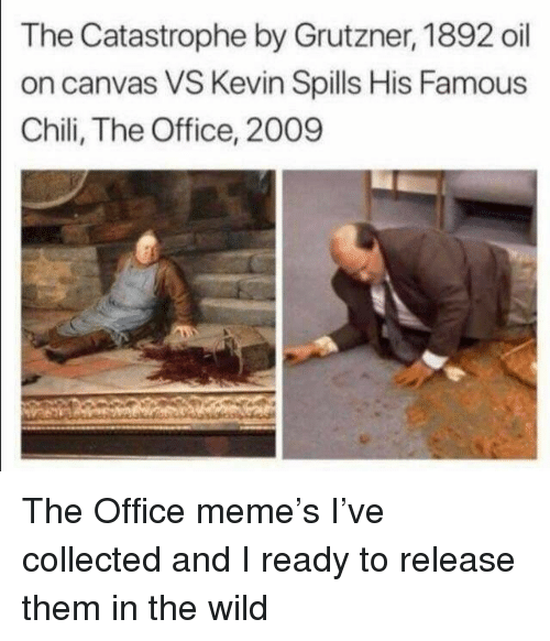 Meme, The Office, and Canvas: The Catastrophe by Grutzner, 1892 oil  on canvas VS Kevin Spills His Famous  Chili, The Office, 2009 The Office meme's I've collected and I ready to release them in the wild