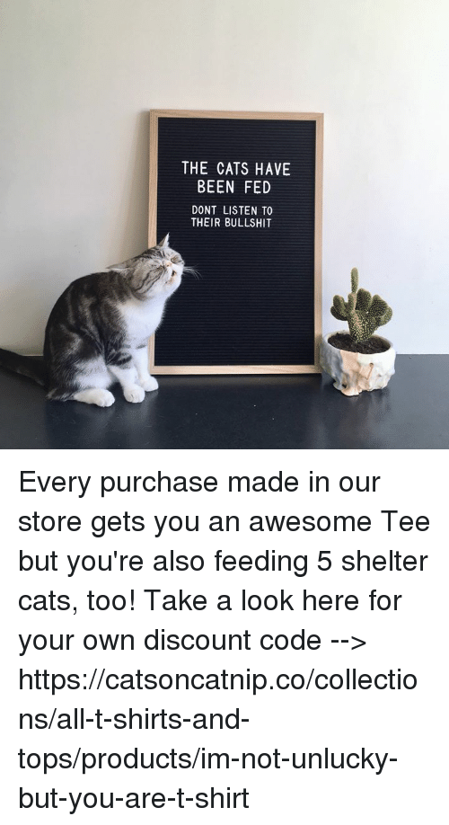 unlucky: THE CATS HAVE  BEEN FED  DONT LISTEN TO  THEIR BULLSHIT Every purchase made in our store gets you an awesome Tee but you're also feeding 5 shelter cats, too! Take a look here for your own discount code --> https://catsoncatnip.co/collections/all-t-shirts-and-tops/products/im-not-unlucky-but-you-are-t-shirt