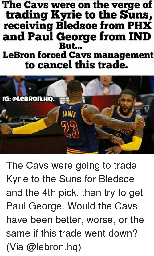 indded: The Cavs were on the verge of  trading Kyrie to the Suns,  receiving Bledsoe from PHX  and Paul George from IND  But...  LeBron forced Cavs management  to cancel this trade.  IG: @LeBROn.HQ.  JAMES The Cavs were going to trade Kyrie to the Suns for Bledsoe and the 4th pick, then try to get Paul George. Would the Cavs have been better, worse, or the same if this trade went down? (Via @lebron.hq)