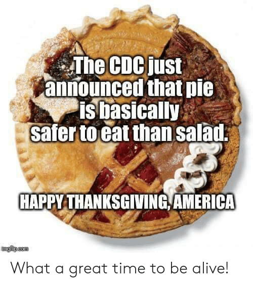 happy thanksgiving: The CDCjust  announced that pie  is basically  safer to eat than salad  HAPPY THANKSGIVING,AMERICA What a great time to be alive!