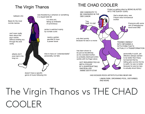 """Being Alone, Anime, and Death Star: THE CHAD COOLER  The Virgin Thanos  Ended up getting killed by BEING BLASTED  INTO THE SUN BY GOKU  2ND CANDIDATE TO  BE CANONIZED IN THE  was thwarted by a whamen or something  in a stupid twist idk  Had a simple story, was  Frieza's less homosexual  ballsack chin  DBS CANON  in a story arc  taking up shitloads  of (((movies)))  brother  Basis for the most  """"Yes,  normie memes  Everyone with some  sort of testosterone  TIME TO DIE""""  level loved DBZ  series is watched mainly  by numale cucks  can't even really  learn about this  needs a golden  gauntlet to have  guy's series  without inhaling soy  through the anal  cavity  only died quickly  because he was in a movie  a power boost  TRAINED HIMSELF  INTO OBTAINING A  FIFTH FORM THAT'S  ACTUALLY A TRANSFORMATION  has been shown to  be just as bloodthirsty  as his overrated brother,  so probably destroyed entire  worlds with his finger alone  personality is quick, yet  effective (always wanted  to be better than frieza,  but learned that by  letting goku survive his trip  to earth, he was no better  because he was too lazy  to actually shoot Goku)  tries to have an """"understandable""""  attacks don't  personality, but fails  even last in the  long run  GOT RESURRECTED AS  META COOLER  BY A SHAPESHIFTING  UNICRON-LIKE  ANIME DEATH STAR  doesn't have a specific  genre of music following him  HAS KICKASS ROCK ARTISTS PLAYING NEAR HI  LINKIN PARK, DROWNING POOL, DISTURBED,  AND MORE The Virgin Thanos vs THE CHAD COOLER"""