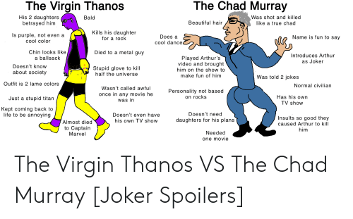 Arthurs: The Chad Murray  The Virgin Thanos  His 2 daughters  betrayed him  Was shot and killed  like a true chad  Bald  Beautiful hair  Kills his daughter  Is purple, not even a  сool color  Does a  Name is fun to say  for a rock  cool dance  Died to a metal guy  Chin looks like  a ballsack  Introduces Arthur  Played Arthur's  video and brought  as Joker  Doesn't know  Stupid glove to kill  half the universe  him on the show to  about society  make fun of him  Was told 2 jokes  Outfit is 2 lame colors  Normal civilian  Wasn't called awful  Personality not based  on rocks  once in any movie he  Has his own  Just a stupid titan  was in  TV show  Kept coming back to  life to be annoying  Doesn't need  Doesn't even have  Insults so good they  daughters for his plans  his own TV show  Almost died  to Captain  Marvel  caused Arthur to kill  him  Needed  one movie The Virgin Thanos VS The Chad Murray [Joker Spoilers]