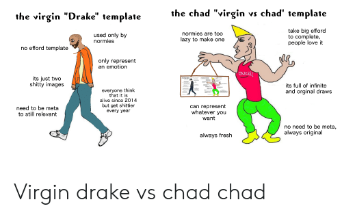 """Alive, Drake, and Fresh: the chad """"virgin  vs chad' template  the virgin """"Drake"""" template  take big efford  to complete,  people love it  normies are too  used only by  normies  azy to make one  no efford template  only represent  an emotion  OUCH!  its just two  shitty images  The Vagin Ml  its full of infinite  everyone think  that it is  alive since 2014  but get shittier  and orginal draws  can represent  whatever you  need to be meta  to still relevant  every year  want  no need to be meta,  always original  always fresh Virgin drake vs chad chad"""