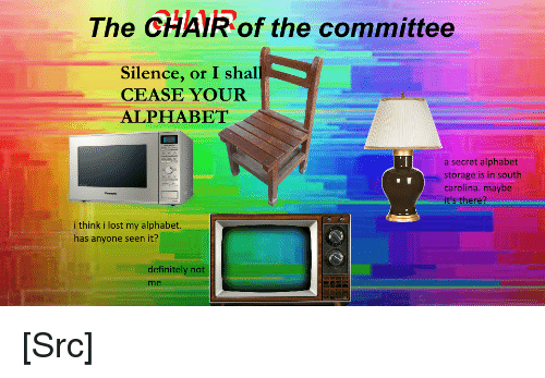 Anyone Seen: The CHAIR of the committee  Silence, or I shal  CEASE YOUR  ALPHABET  a secret alphabet  storage is in south  carolina. maybe  it's there?  i think i lost my alphabet.  has anyone seen it?  definitely not  me [Src]