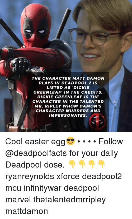 Easter, Matt Damon, and Memes: THE CHARACTER MATT DAMON  PLAYS IN DEADPOOL 2 IS  LISTED AS 'DICKIE  GREENLEAF' IN THE CREDITS.  DICKIE GREENLEAF IS THE  CHARACTER IN THE TALENTED  MR. RIPLEY WHOM DAMON'S  CHARACTER MURDERS AND  IMPERSONATES. EADF0L  DEADFOOL  FACT Cool easter egg😎 • • • • Follow @deadpoolfacts for your daily Deadpool dose. 👇👇👇👇 ryanreynolds xforce deadpool2 mcu infinitywar deadpool marvel thetalentedmrripley mattdamon