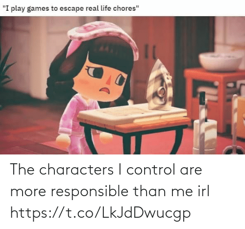 Characters: The characters I control are more responsible than me irl https://t.co/LkJdDwucgp