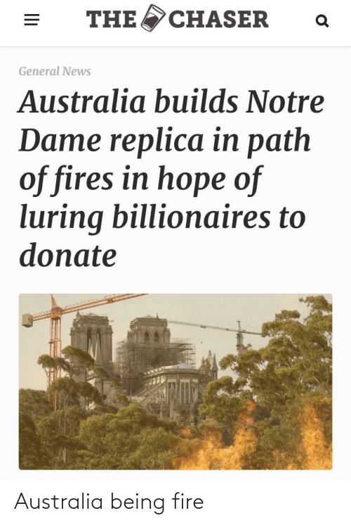 News Australia: THE  CHASER  General News  Australia builds Notre  Dame replica in path  of fires in hope of  luring billionaires to  donate Australia being fire
