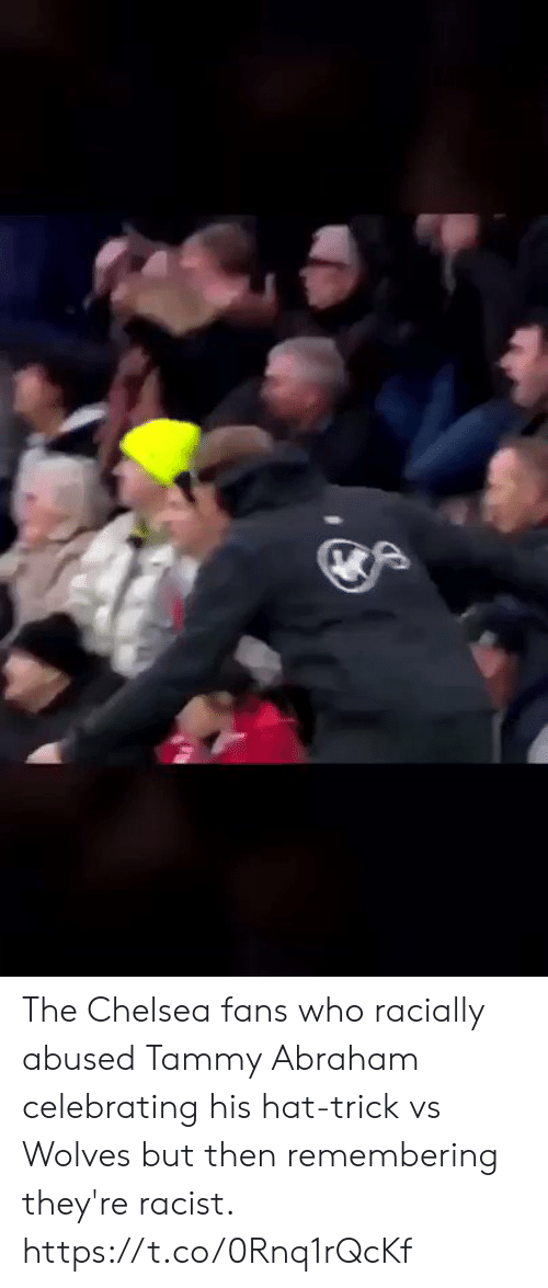 Wolves: The Chelsea fans who racially abused Tammy Abraham celebrating his hat-trick vs Wolves but then remembering they're racist. https://t.co/0Rnq1rQcKf