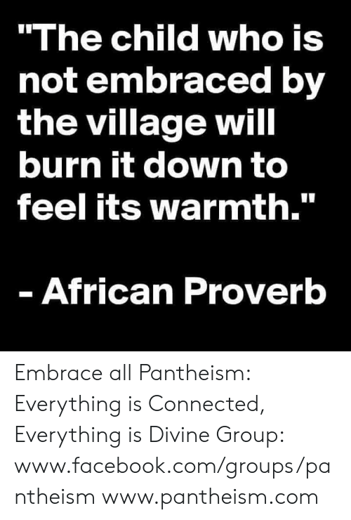 "Facebook, Memes, and Connected: ""The child who is  not embraced by  the village will  burn it down to  feel its warmth.""  - African Proverb Embrace all  Pantheism: Everything is Connected, Everything is Divine Group: www.facebook.com/groups/pantheism www.pantheism.com"