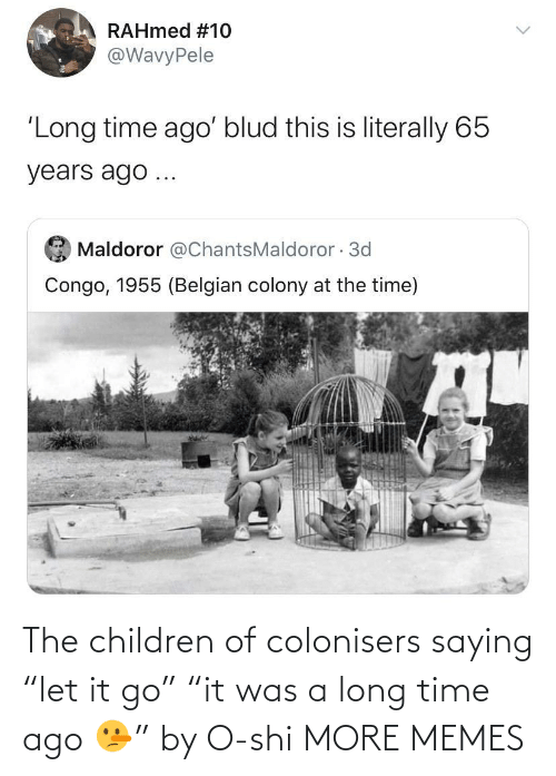 """A Long: The children of colonisers saying """"let it go"""" """"it was a long time ago 🤥"""" by O-shi MORE MEMES"""