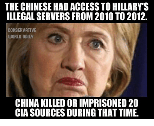 Memes, China, and Access: THE CHINESE HAD ACCESS TO HILLARY'S  ILLEGAL SERVERS FROM 2010 TO 2012.  CONSERVATIVE  WORLD DAILY  CHINA KILLED OR IMPRISONED 20  CIA SOURCES DURING THAT TIME.
