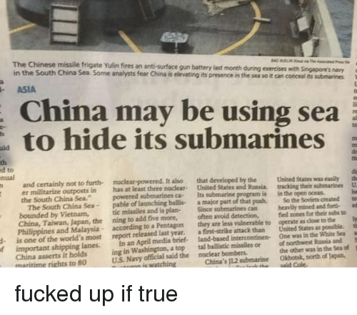 Memes, True, and China: The Chinese missile frigate Yulin fires an anti-surface  Chinese missile frigate Yulin fires an anti-surface gun battery last month during exercises with Singapore's navy  in the South China Sea Some analysts fear China is elevating its presence in the sea so it can concel its submarines  ト ASIA  China may be using sea  to hide its submarines  de  th  d to  nual  not to furth  nuclear-powered. It also  that developed by the  in has at least three nuclear- United States and Russia. tracking their submarines U  powered submarines ca Its submarine program is in the open ocean.  United States was easily  er militarize outposts in  the South China Sea.  South China Sea-pable of launching balli a major part of that push. So the Soviets created te  tic missiles and is plan Since submarines canhevily mined and forti ed  The  bounded by Vietnam,  China, Taiwan, Japan, the ning to add five more, often avoid detection,  Philippines and Malaysia according to a Pentagon they are less vulnerable to  is one of the world's most report released Last year. afirst-strike attack than  fied zones for their subs to  operate as close to the  United States as possible.  One was in the White Sea a  the other was in the Sea of  f important shipping lanes. In an April medía briet. land-based intercontinen  ing in Washington, a top tal ballistic missiles or  U.S. Navy official said the  of northwest Rassis andS  1  China asserts it holds  maritime rights to 80  nuclear bombers  China's 11.2 submarine Okhotsk, north of Japan, fucked up if true
