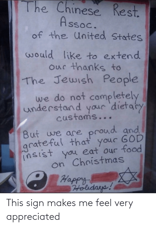 Chinese: The Chinese Rest.  Assoc.  of the United States  would like to extend  our thanks to  The Jewish People  we do not  completely  understand your 'dietaty  customs...  But we are proud and  grateful that your GOD  insist you eat our food  on Christmas  C Happy  Holidays! This sign makes me feel very appreciated