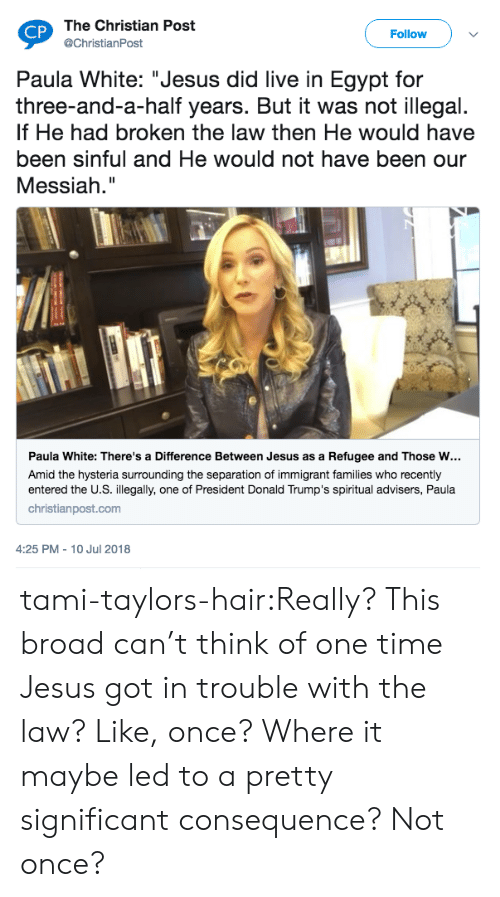 "refugee: The Christian Post  @ChristianPost  CP  Follow  Paula White: ""Jesus did live in Egypt for  three-and-a-half years. But it was not illegal.  If He had broken the law then He would have  been sinful and He would not have been our  Messiah.""  Paula White: There's a Difference Between Jesus as a Refugee and Those w…  Amid the hysteria surrounding the separation of immigrant families who recently  entered the U.S. illegally, one of President Donald Trump's spiritual advisers, Paula  christianpost.com  4:25 PM - 10 Jul 2018 tami-taylors-hair:Really? This broad can't think of one time Jesus got in trouble with the law? Like, once? Where it maybe led to a pretty significant consequence? Not once?"