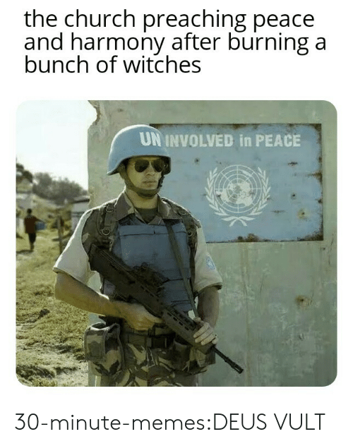 Preaching: the church preaching peace  and harmony after burning a  bunch of witches  UN INVOLVED in PEACE 30-minute-memes:DEUS VULT