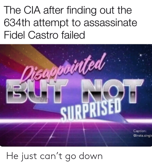 Fidel: The CIA after finding out the  634th attempt to assassinate  Fidel Castro failed  Disaoprinted  BUT NOW  SURPRISED  Caption:  Ginsta.singl He just can't go down