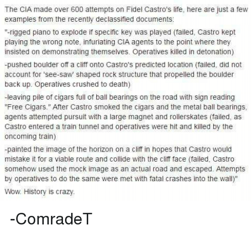 "detonation: The CIA made over 600 attempts on Fidel Castro's life, here are just a few  examples from the recently declassified documents  ""-rigged piano to explode if specific key was played (failed, Castro kept  playing the wrong note, infuriating CIA agents to the point where they  insisted on demonstrating themselves. Operatives killed in detonation)  -pushed boulder off a cliff onto Castro's predicted location (failed, did not  account for 'see-saw shaped rock structure that propelled the boulder  back up. Operatives crushed to death)  leaving pile of cigars full of ball bearings on the road with sign reading  ""Free Cigars."" After Castro smoked the cigars and the metal ball bearings,  agents attempted pursuit with a large magnet and rollerskates (failed, as  Castro entered a train tunnel and operatives Were hit and killed by the  oncoming train)  -painted the image of the horizon on a cliff in hopes that Castro would  mistake it for a viable route and collide with the clif face (failed, Castro  somehow used the mock image as an actual road and escaped. Attempts  by operatives to do the same were met with fatal crashes into the wall)""  Wow History is crazy. -ComradeT"