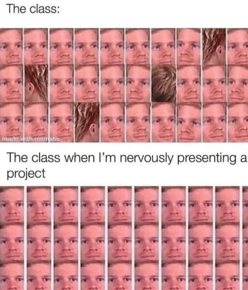 When Im: The class:  made with mematic  The class when I'm nervously presenting a  project