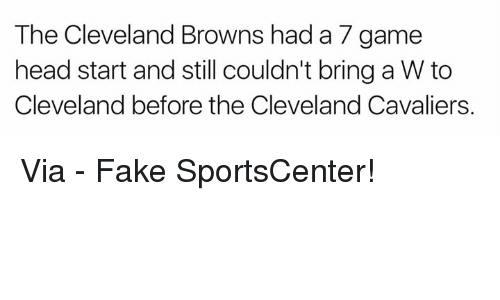 head start: The Cleveland Browns had a 7 game  head start and still couldn't bring a W to  Cleveland before the Cleveland Cavaliers. Via - Fake SportsCenter!
