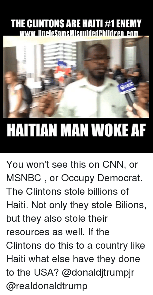 Msnbc: THE CLINTONS ARE HAITI #1 ENEMY  HAITIAN MAN WOKE AF You won't see this on CNN, or MSNBC , or Occupy Democrat. The Clintons stole billions of Haiti. Not only they stole Bilions, but they also stole their resources as well. If the Clintons do this to a country like Haiti what else have they done to the USA? @donaldjtrumpjr @realdonaldtrump